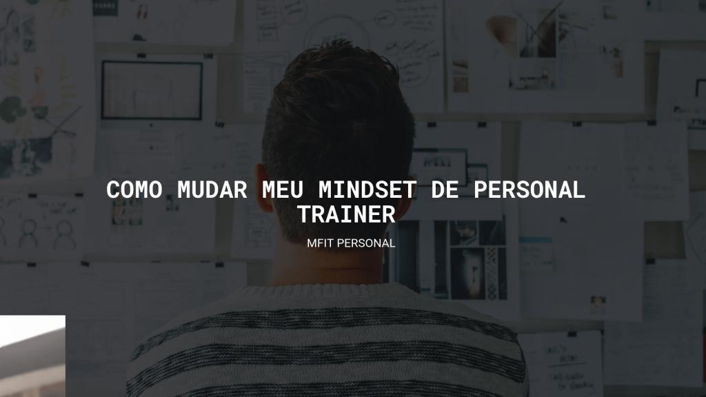 Como mudar meu mindset de Personal Trainer - MFIT Personal